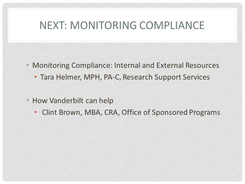 NEXT: MONITORING COMPLIANCE Monitoring Compliance: Internal and External Resources Tara Helmer, MPH, PA-C, Research Support Services How Vanderbilt can help Clint Brown, MBA, CRA, Office of Sponsored Programs