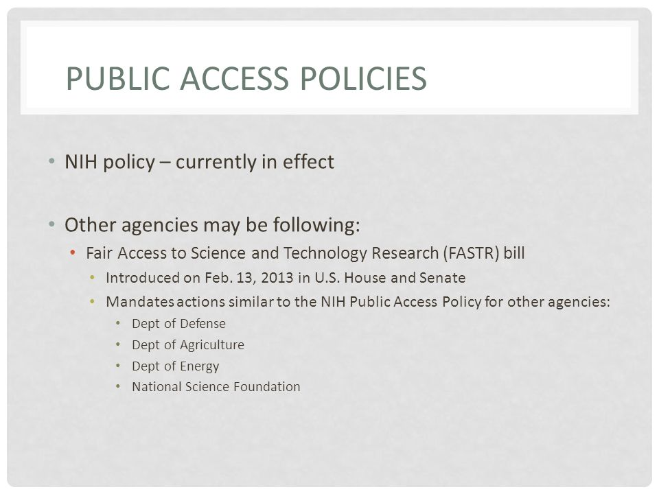 PUBLIC ACCESS POLICIES NIH policy – currently in effect Other agencies may be following: Fair Access to Science and Technology Research (FASTR) bill Introduced on Feb.
