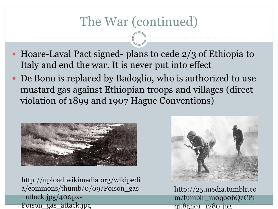 The War (continued) Hoare-Laval Pact signed- plans to cede 2/3 of Ethiopia to Italy and end the war. It is never put into effect De Bono is replaced b