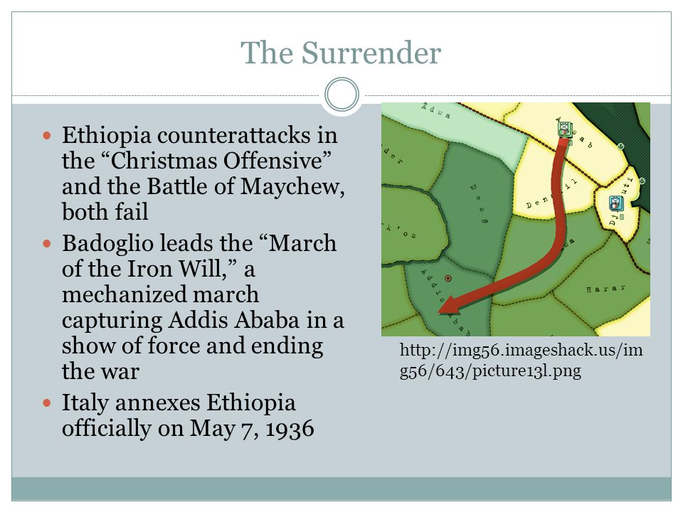 The Surrender Ethiopia counterattacks in the Christmas Offensive and the Battle of Maychew, both fail Badoglio leads the March of the Iron Will, a mechanized march capturing Addis Ababa in a show of force and ending the war Italy annexes Ethiopia officially on May 7, 1936 http://img56.imageshack.us/im g56/643/picture13l.png