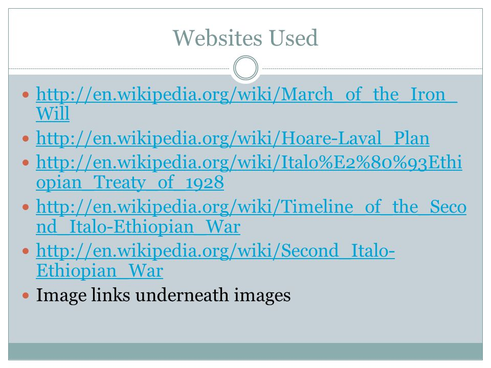 Websites Used http://en.wikipedia.org/wiki/March_of_the_Iron_ Will http://en.wikipedia.org/wiki/March_of_the_Iron_ Will http://en.wikipedia.org/wiki/Hoare-Laval_Plan http://en.wikipedia.org/wiki/Italo%E2%80%93Ethi opian_Treaty_of_1928 http://en.wikipedia.org/wiki/Italo%E2%80%93Ethi opian_Treaty_of_1928 http://en.wikipedia.org/wiki/Timeline_of_the_Seco nd_Italo-Ethiopian_War http://en.wikipedia.org/wiki/Timeline_of_the_Seco nd_Italo-Ethiopian_War http://en.wikipedia.org/wiki/Second_Italo- Ethiopian_War http://en.wikipedia.org/wiki/Second_Italo- Ethiopian_War Image links underneath images