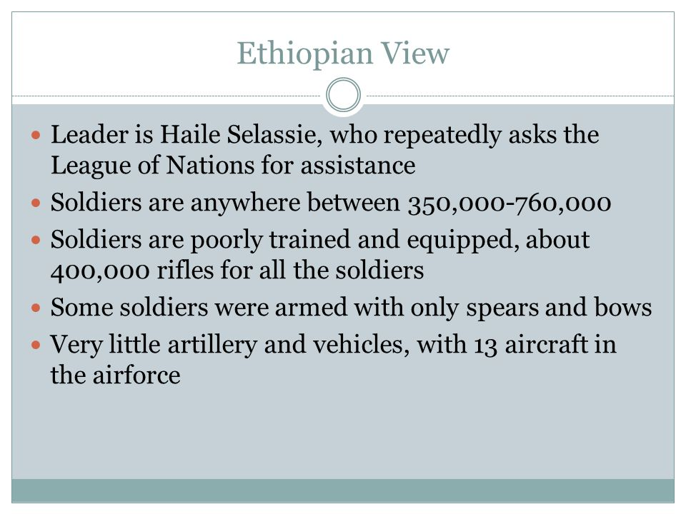 Ethiopian View Leader is Haile Selassie, who repeatedly asks the League of Nations for assistance Soldiers are anywhere between 350,000-760,000 Soldie