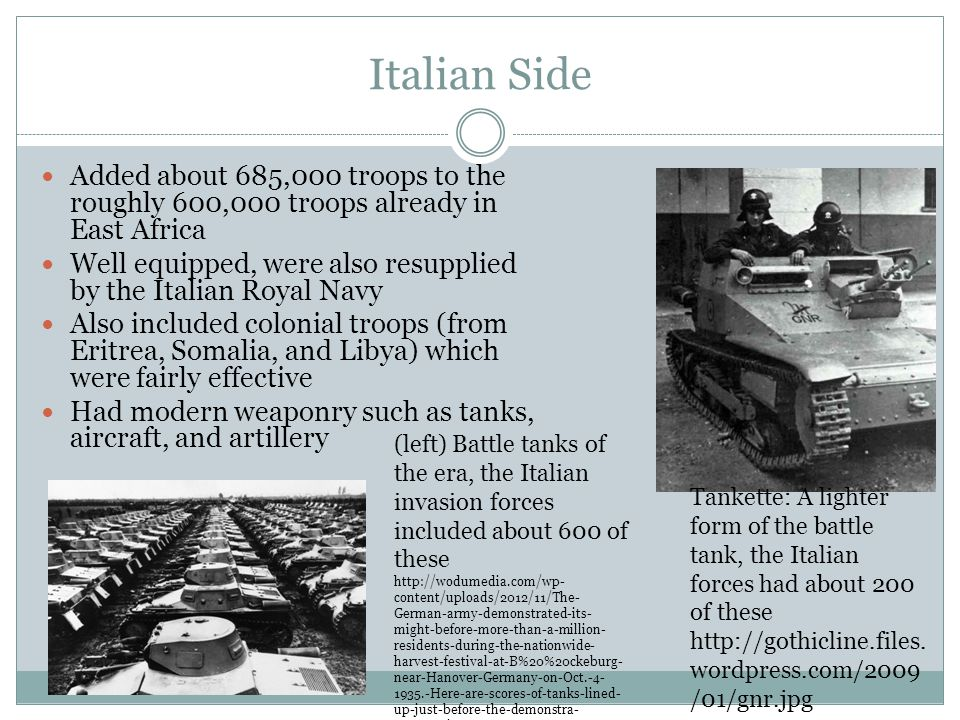 Italian Side Added about 685,000 troops to the roughly 600,000 troops already in East Africa Well equipped, were also resupplied by the Italian Royal Navy Also included colonial troops (from Eritrea, Somalia, and Libya) which were fairly effective Had modern weaponry such as tanks, aircraft, and artillery Tankette: A lighter form of the battle tank, the Italian forces had about 200 of these http://gothicline.files.