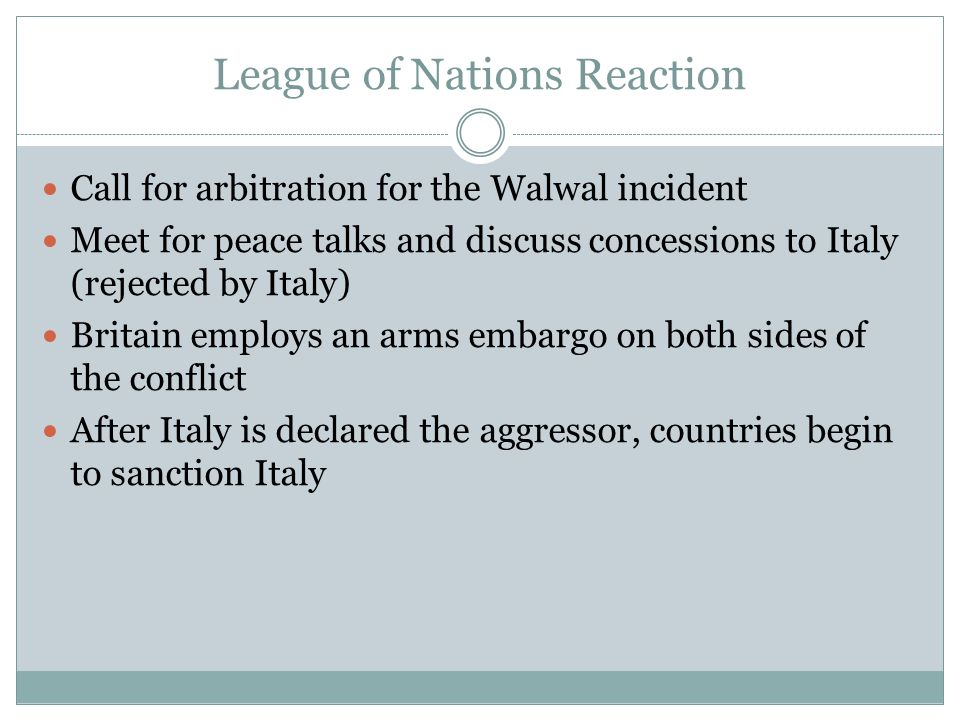 League of Nations Reaction Call for arbitration for the Walwal incident Meet for peace talks and discuss concessions to Italy (rejected by Italy) Britain employs an arms embargo on both sides of the conflict After Italy is declared the aggressor, countries begin to sanction Italy