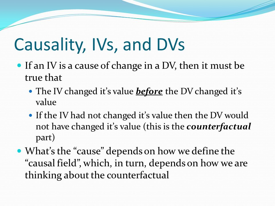 Causality, IVs, and DVs If an IV is a cause of change in a DV, then it must be true that The IV changed it's value before the DV changed it's value If the IV had not changed it's value then the DV would not have changed it's value (this is the counterfactual part) What's the cause depends on how we define the causal field , which, in turn, depends on how we are thinking about the counterfactual
