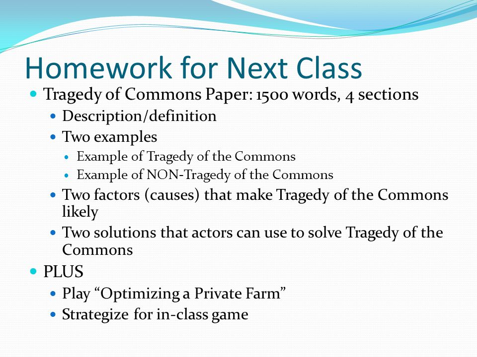 Homework for Next Class Tragedy of Commons Paper: 1500 words, 4 sections Description/definition Two examples Example of Tragedy of the Commons Example