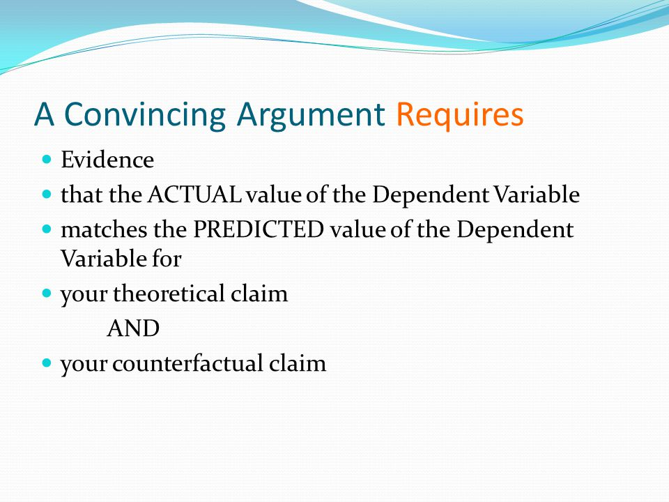 A Convincing Argument Requires Evidence that the ACTUAL value of the Dependent Variable matches the PREDICTED value of the Dependent Variable for your theoretical claim AND your counterfactual claim