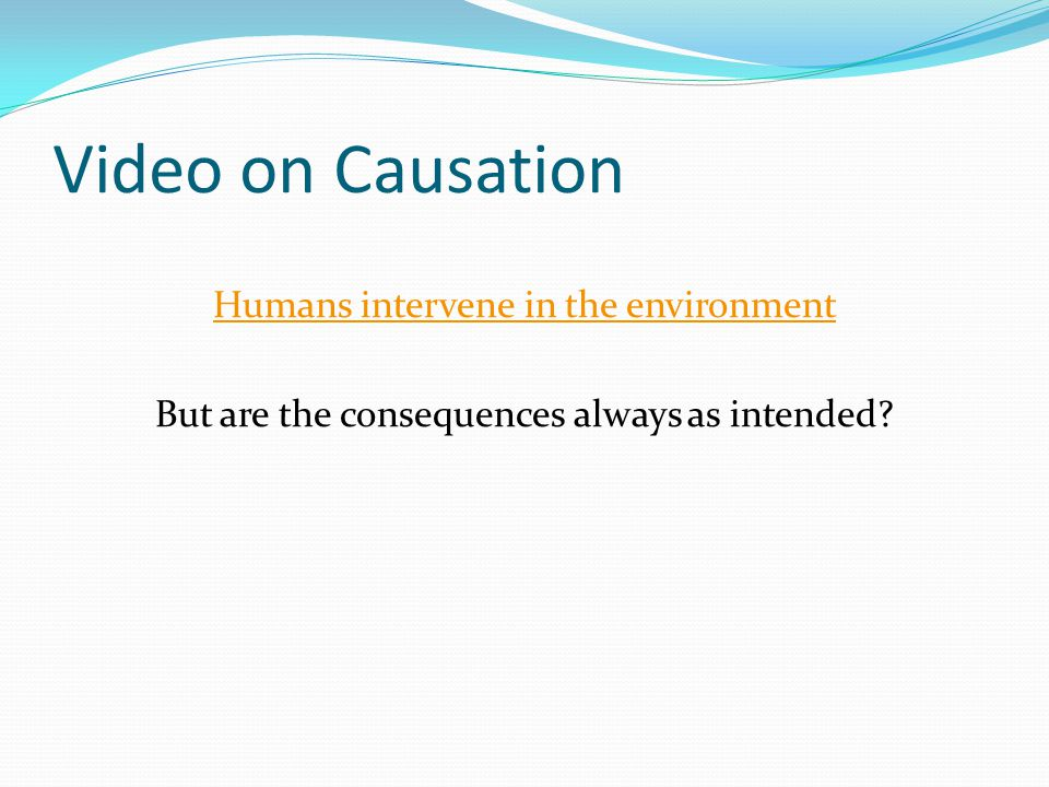 Video on Causation Humans intervene in the environment But are the consequences always as intended?