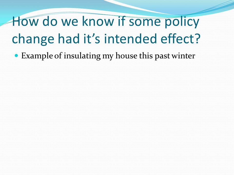 How do we know if some policy change had it's intended effect? Example of insulating my house this past winter