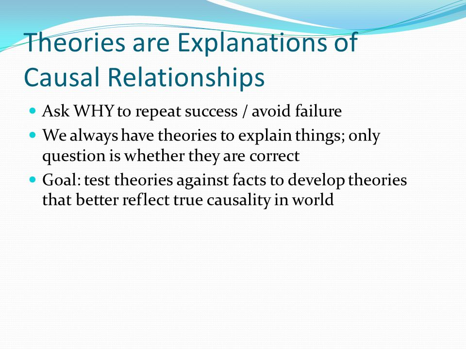 Theories are Explanations of Causal Relationships Ask WHY to repeat success / avoid failure We always have theories to explain things; only question i