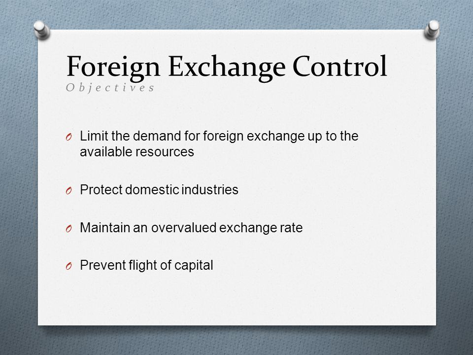 O Limit the demand for foreign exchange up to the available resources O Protect domestic industries O Maintain an overvalued exchange rate O Prevent flight of capital Foreign Exchange Control Objectives