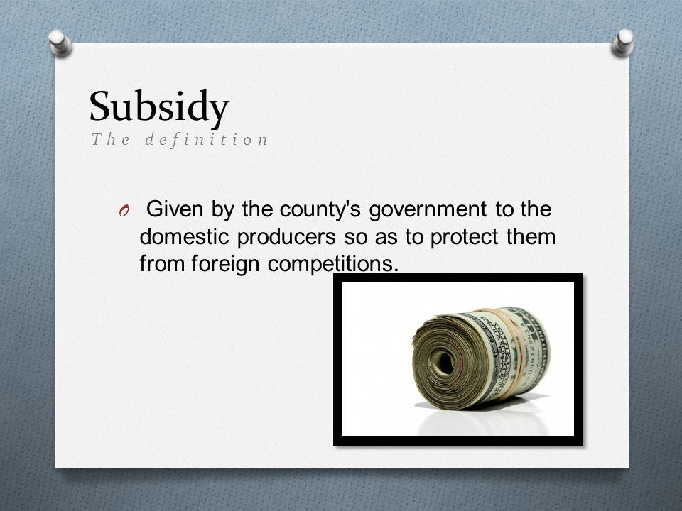 Subsidy O Given by the county s government to the domestic producers so as to protect them from foreign competitions.