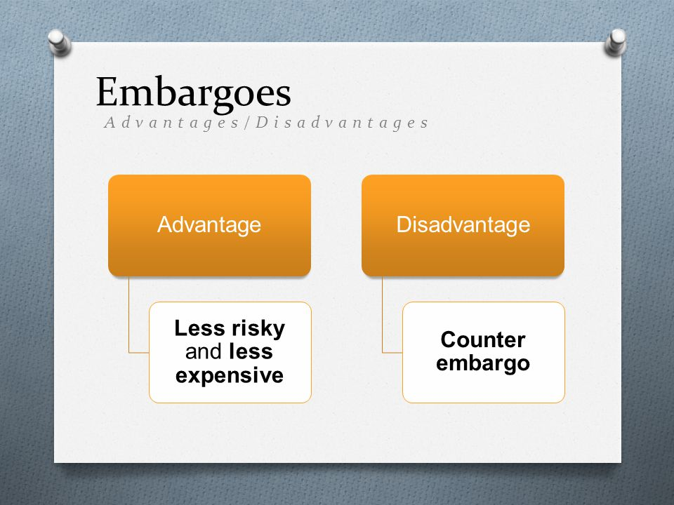 Advantage Less risky and less expensive Disadvantage Counter embargo Embargoes Advantages/Disadvantages