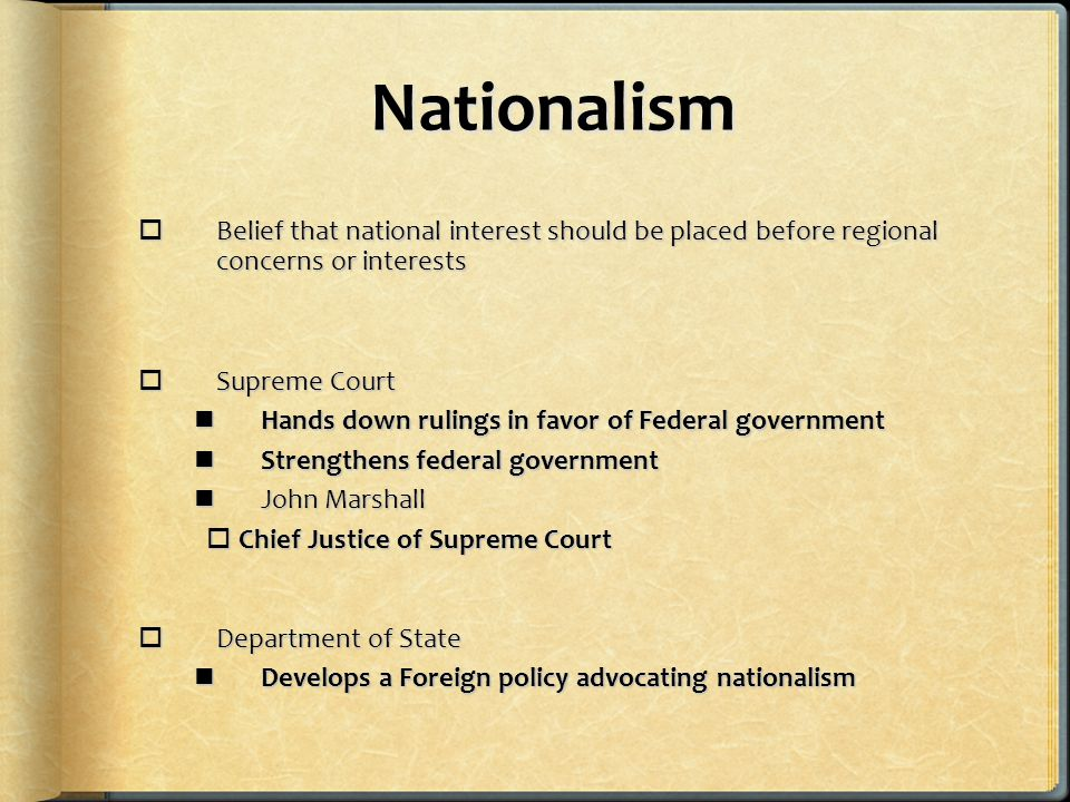 Nationalism  Belief that national interest should be placed before regional concerns or interests  Supreme Court Hands down rulings in favor of Federal government Hands down rulings in favor of Federal government Strengthens federal government Strengthens federal government John Marshall John Marshall  Chief Justice of Supreme Court  Department of State Develops a Foreign policy advocating nationalism Develops a Foreign policy advocating nationalism