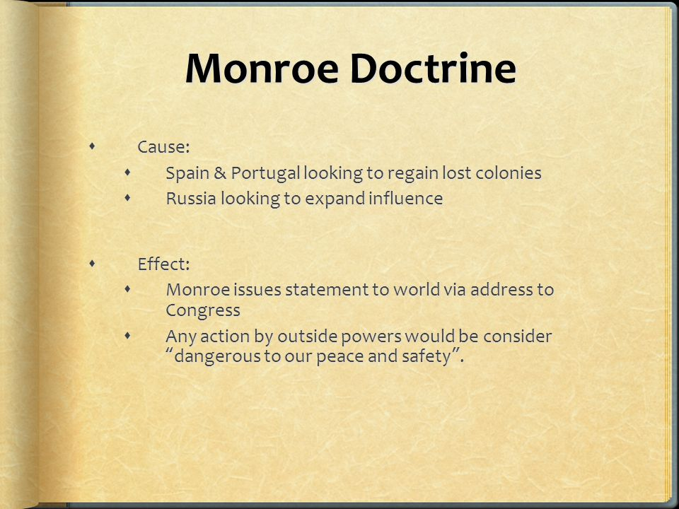 Monroe Doctrine  Cause:  Spain & Portugal looking to regain lost colonies  Russia looking to expand influence  Effect:  Monroe issues statement to world via address to Congress  Any action by outside powers would be consider dangerous to our peace and safety .
