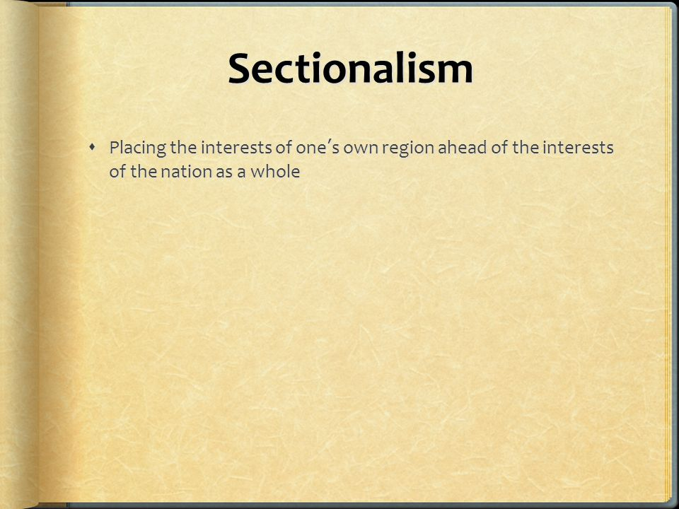 Sectionalism  Placing the interests of one's own region ahead of the interests of the nation as a whole