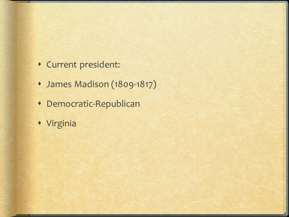  Current president:  James Madison (1809-1817)  Democratic-Republican  Virginia