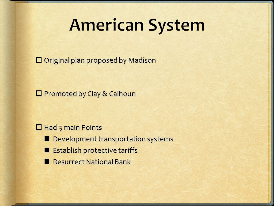  Original plan proposed by Madison  Promoted by Clay & Calhoun  Had 3 main Points Development transportation systems Development transportation systems Establish protective tariffs Establish protective tariffs Resurrect National Bank Resurrect National Bank