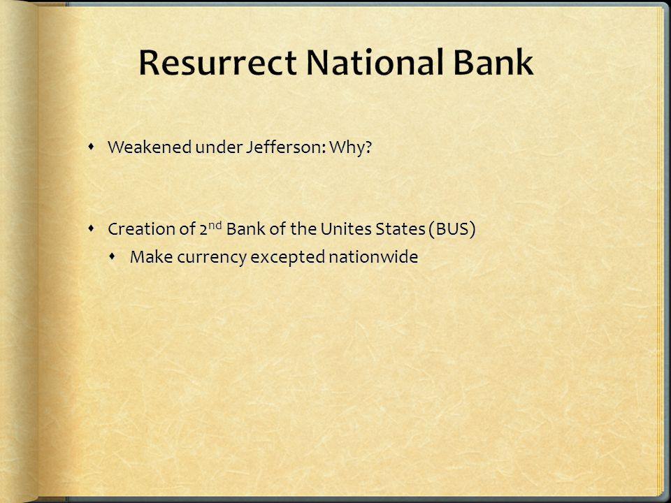  Weakened under Jefferson: Why?  Creation of 2 nd Bank of the Unites States (BUS)  Make currency excepted nationwide
