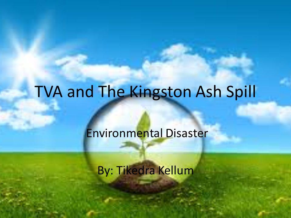 TVA and The Kingston Ash Spill Environmental Disaster By: Tikedra Kellum