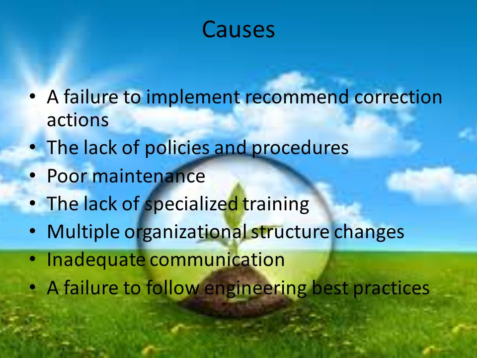 Causes A failure to implement recommend correction actions The lack of policies and procedures Poor maintenance The lack of specialized training Multiple organizational structure changes Inadequate communication A failure to follow engineering best practices
