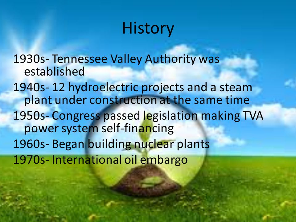 History 1930s- Tennessee Valley Authority was established 1940s- 12 hydroelectric projects and a steam plant under construction at the same time 1950s- Congress passed legislation making TVA power system self-financing 1960s- Began building nuclear plants 1970s- International oil embargo