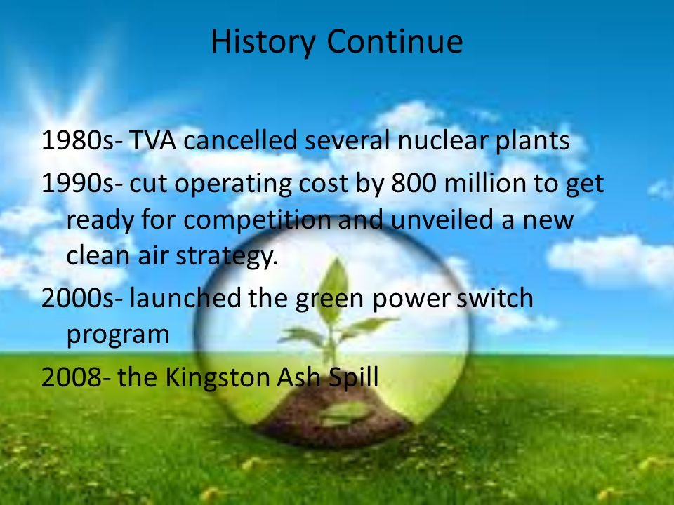 History Continue 1980s- TVA cancelled several nuclear plants 1990s- cut operating cost by 800 million to get ready for competition and unveiled a new