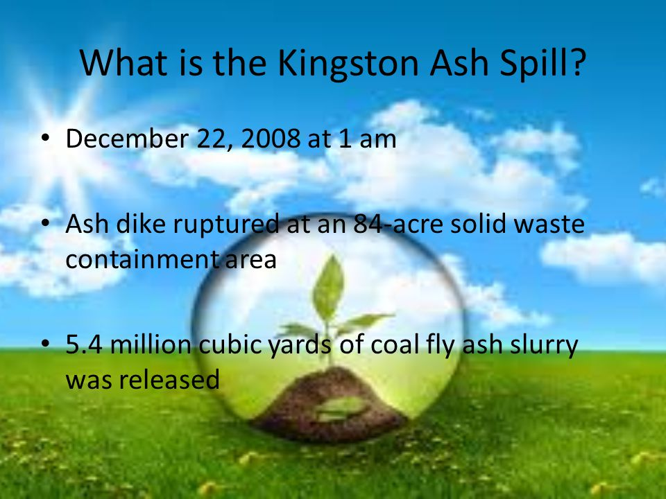 What is the Kingston Ash Spill? December 22, 2008 at 1 am Ash dike ruptured at an 84-acre solid waste containment area 5.4 million cubic yards of coal