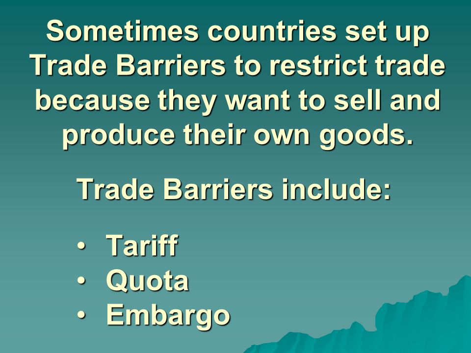 Sometimes countries set up Trade Barriers to restrict trade because they want to sell and produce their own goods. Trade Barriers include: TariffTarif