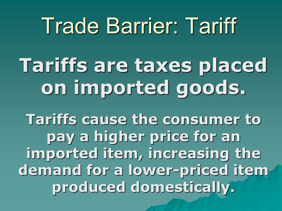 Trade Barrier: Tariff Tariffs are taxes placed on imported goods. Tariffs cause the consumer to pay a higher price for an imported item, increasing th