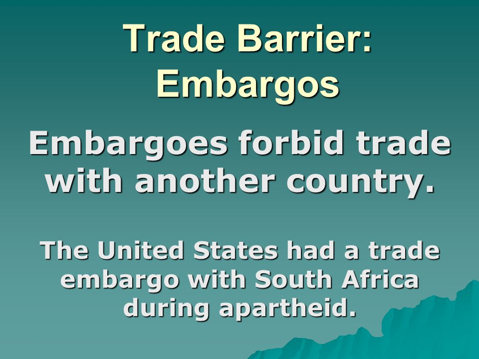 Trade Barriers: Embargos Embargoes usually happen for political reasons.