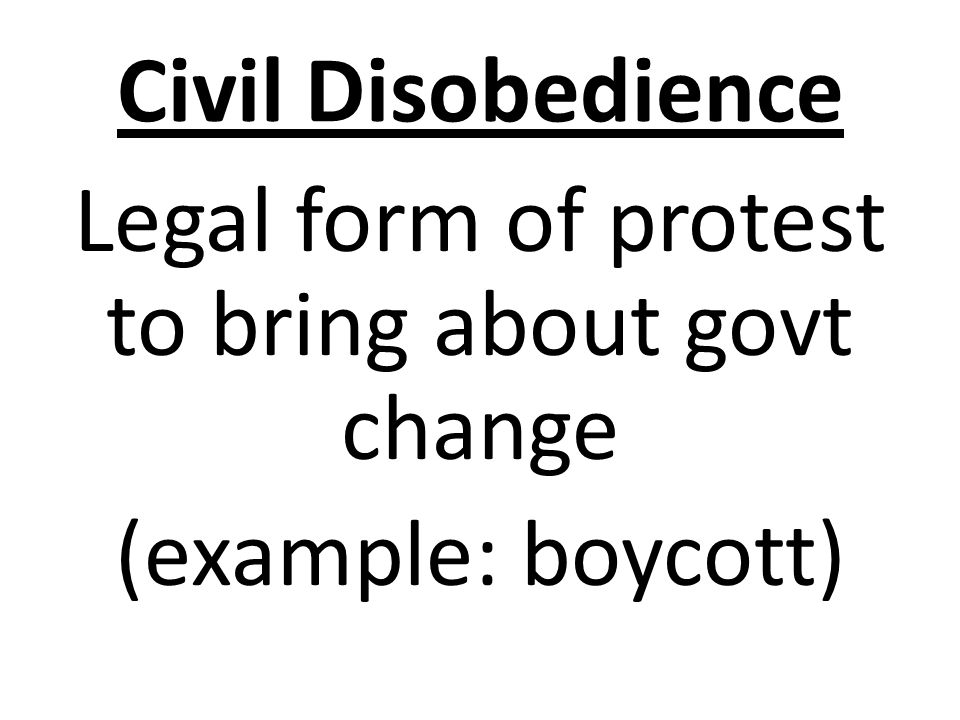 Civil Disobedience Legal form of protest to bring about govt change (example: boycott)