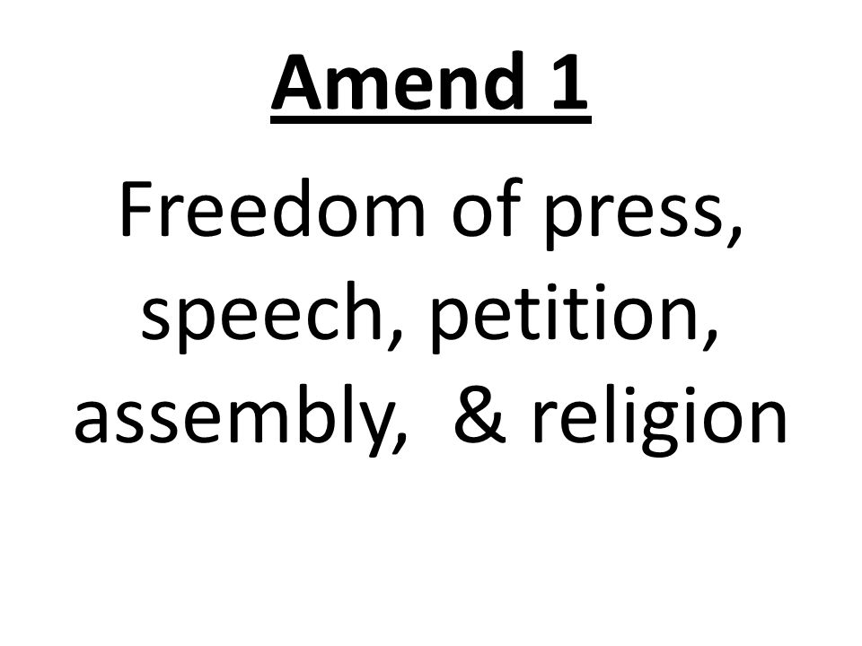 Amend 1 Freedom of press, speech, petition, assembly, & religion