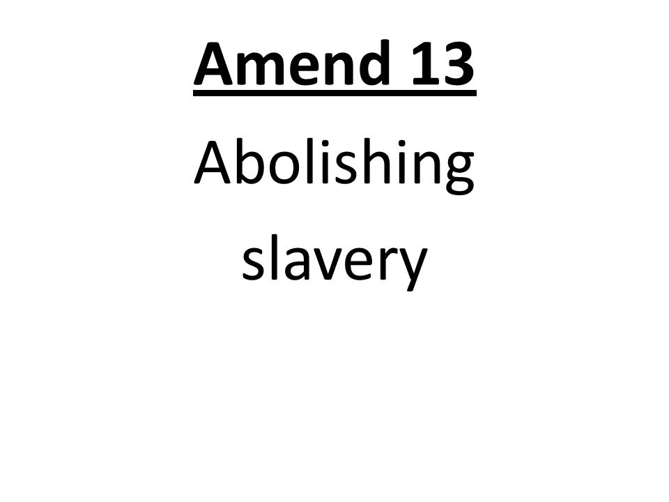 Amend 13 Abolishing slavery