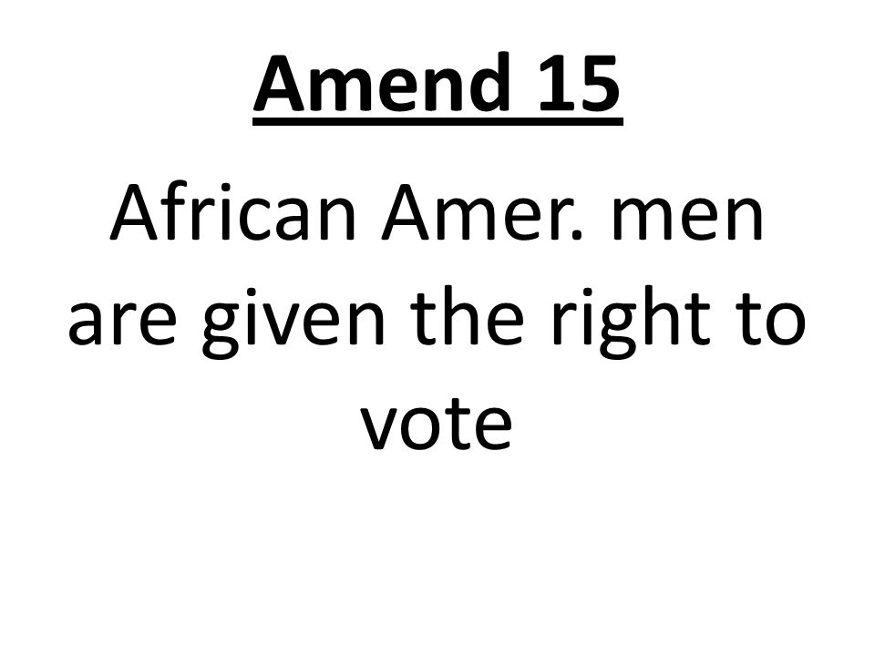 Amend 15 African Amer. men are given the right to vote