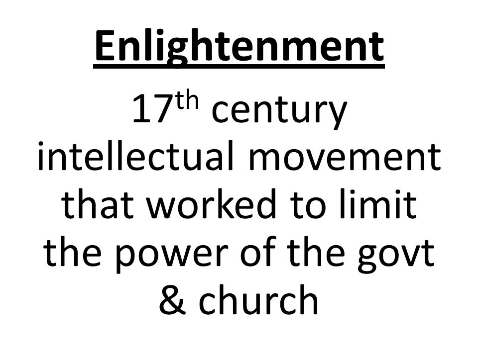 Enlightenment 17 th century intellectual movement that worked to limit the power of the govt & church