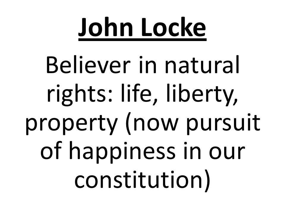 John Locke Believer in natural rights: life, liberty, property (now pursuit of happiness in our constitution)