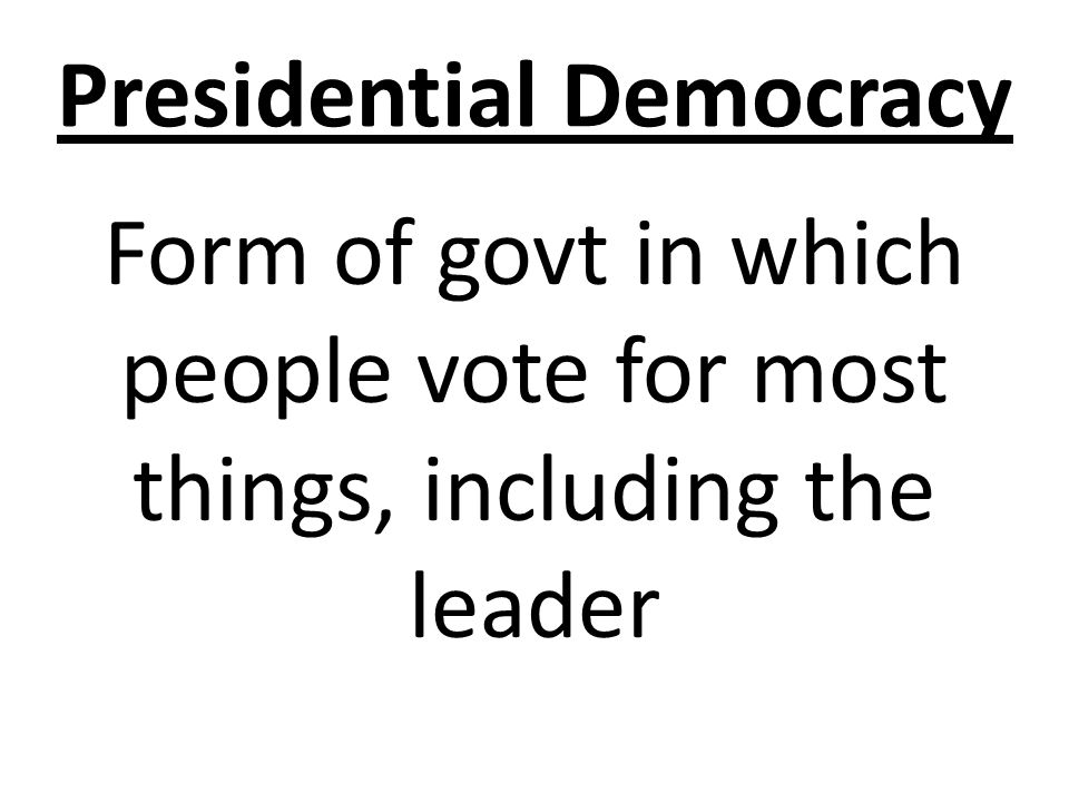 Presidential Democracy Form of govt in which people vote for most things, including the leader