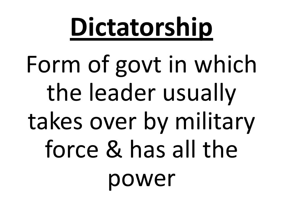 Dictatorship Form of govt in which the leader usually takes over by military force & has all the power