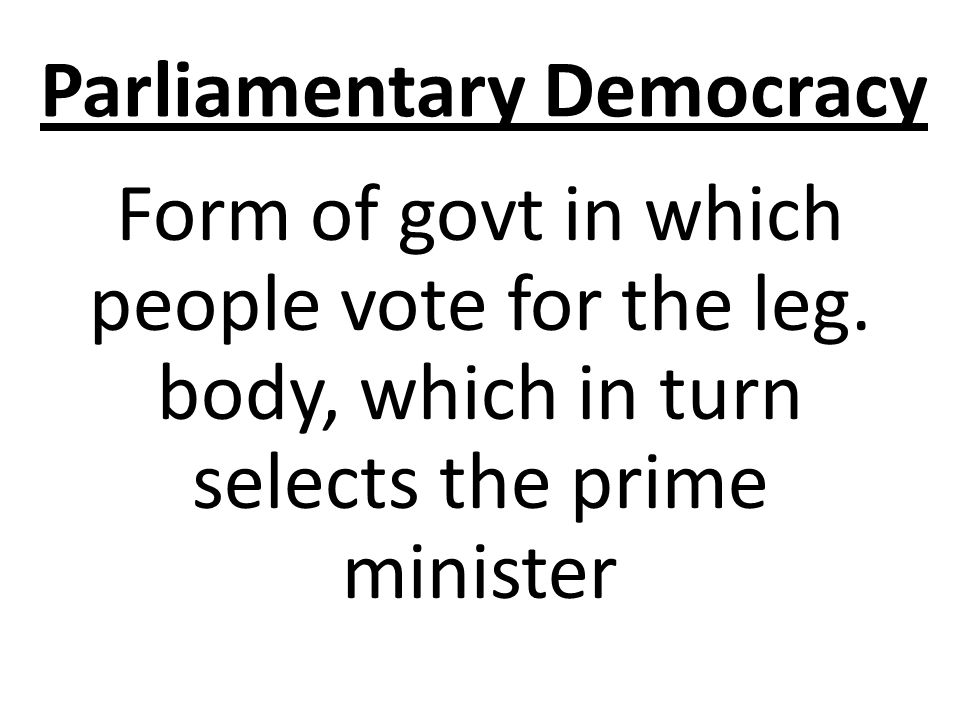 Parliamentary Democracy Form of govt in which people vote for the leg.