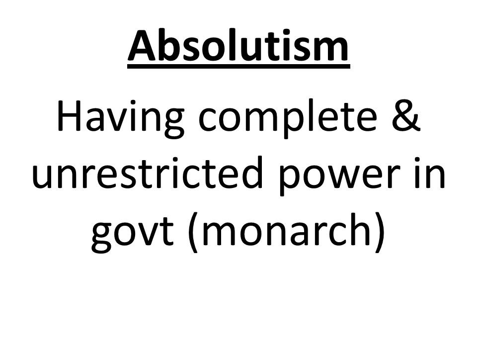 Absolutism Having complete & unrestricted power in govt (monarch)
