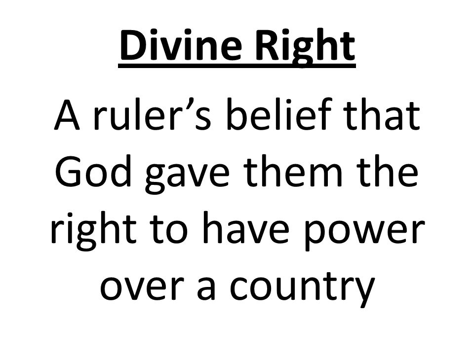 Divine Right A ruler's belief that God gave them the right to have power over a country
