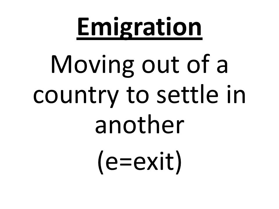 Emigration Moving out of a country to settle in another (e=exit)