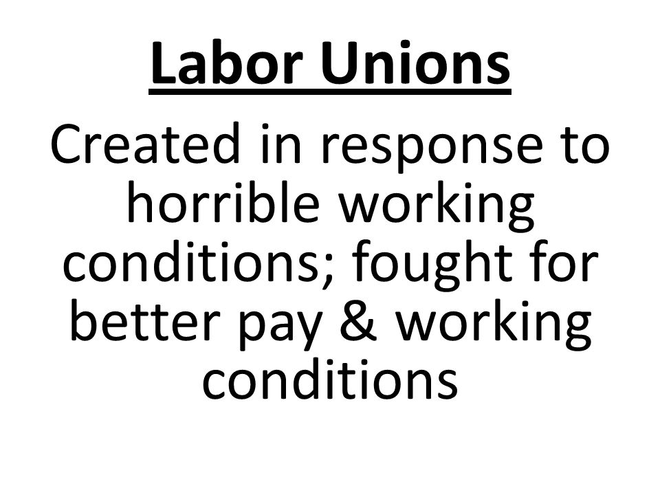 Labor Unions Created in response to horrible working conditions; fought for better pay & working conditions