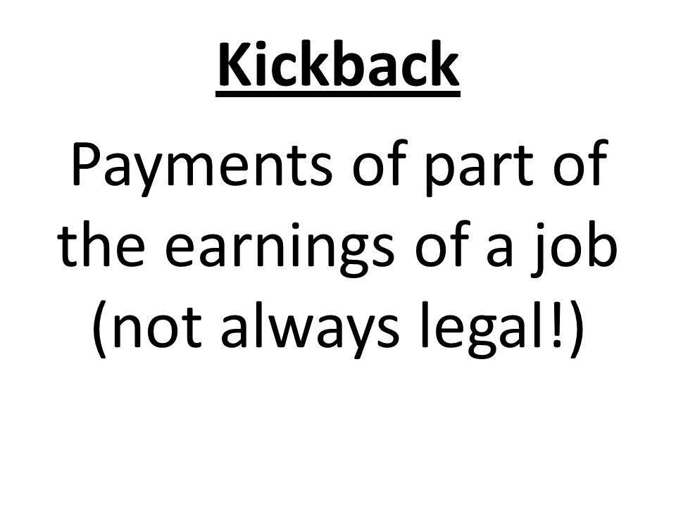 Kickback Payments of part of the earnings of a job (not always legal!)