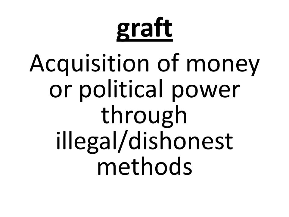 graft Acquisition of money or political power through illegal/dishonest methods