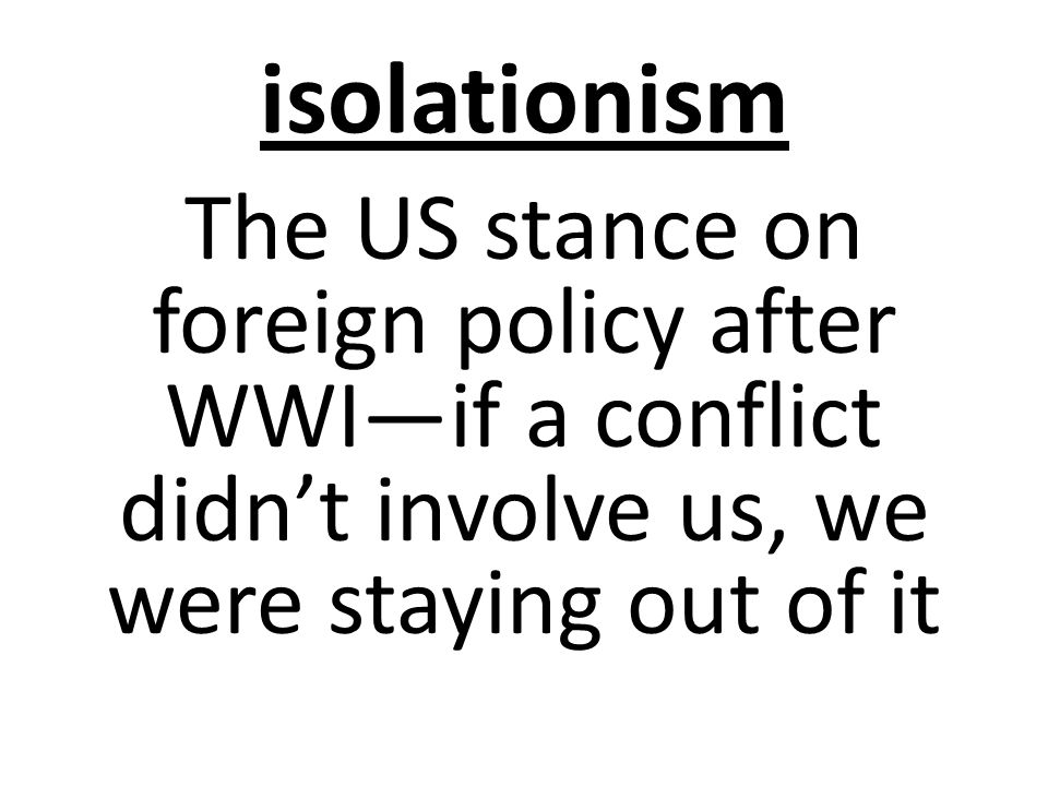 isolationism The US stance on foreign policy after WWI—if a conflict didn't involve us, we were staying out of it
