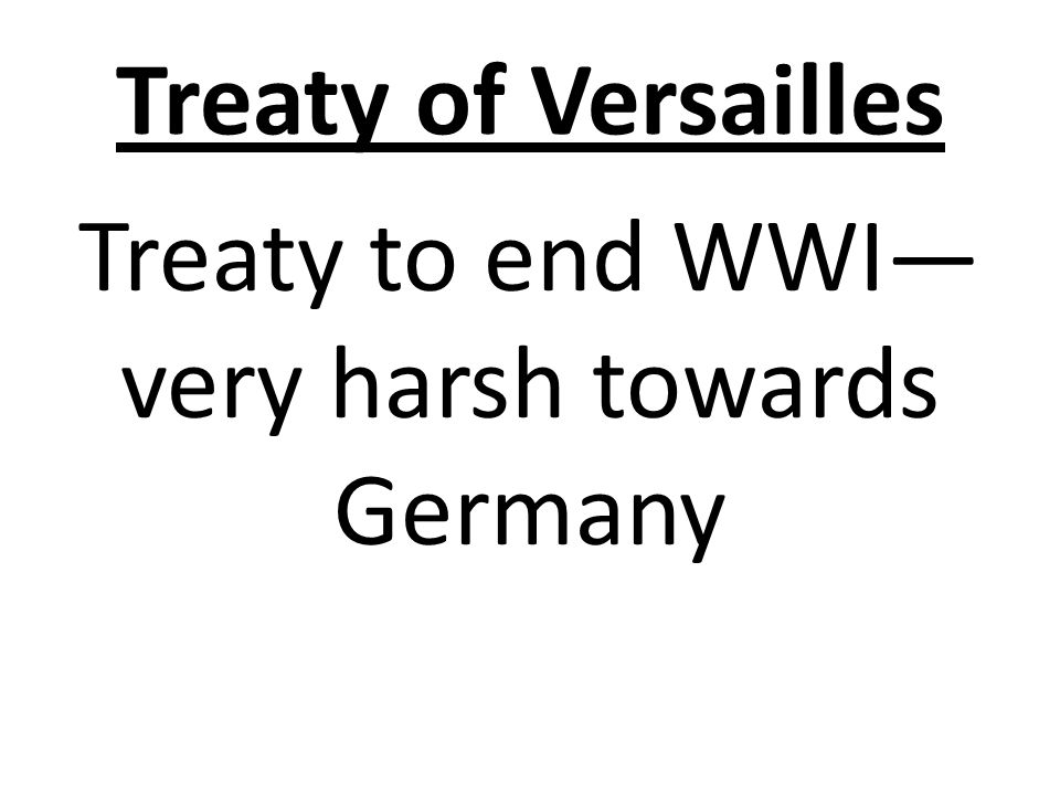 Treaty of Versailles Treaty to end WWI— very harsh towards Germany