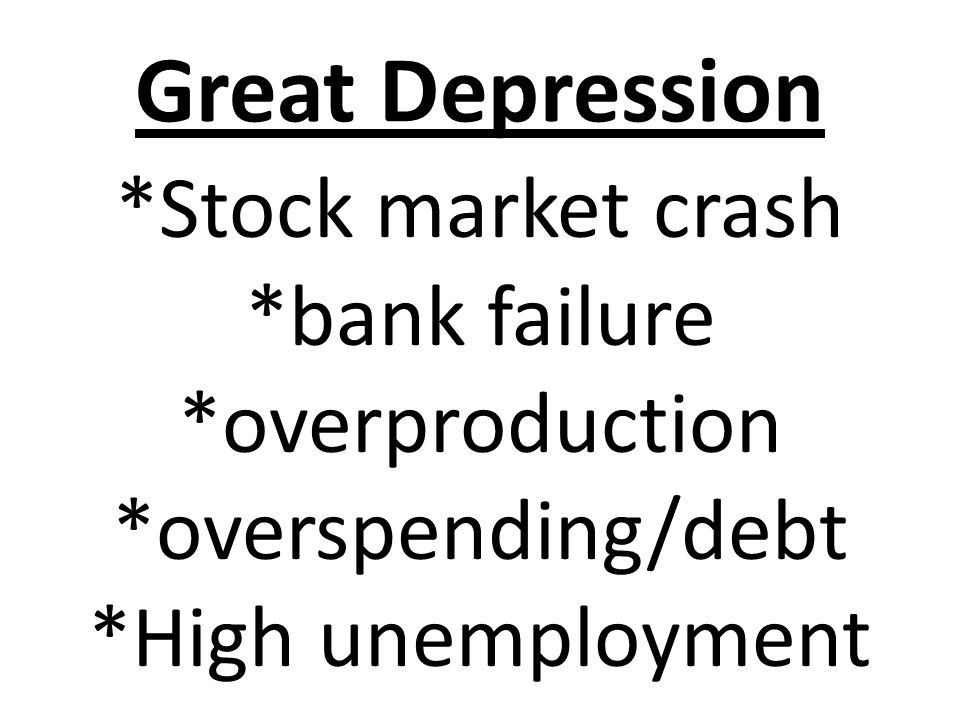 Great Depression *Stock market crash *bank failure *overproduction *overspending/debt *High unemployment