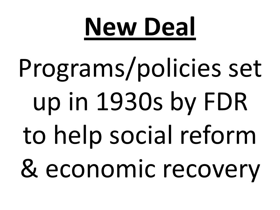 New Deal Programs/policies set up in 1930s by FDR to help social reform & economic recovery